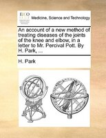 An Account Of A New Method Of Treating Diseases Of The Joints Of The Knee And Elbow, In A Letter To Mr. Percival Pott. By H. Park, - H. Park