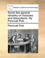 Some Few General Remarks On Fractures And Dislocations. By Percivall Pott, ... - Percivall Pott