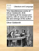 The Miscellaneous Works Of Oliver Goldsmith, M.b. Containing All His Essays And Poems; With An Account Of The Life And Writings Of - Oliver Goldsmith