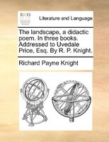 The Landscape, A Didactic Poem. In Three Books. Addressed To Uvedale Price, Esq. By R. P. Knight. - Richard Payne Knight