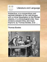 Aristarchus: Or A Compendious And Rational Institution Of The Latin Tongue; With A Critical Dissertation On The - Thomas Bowles