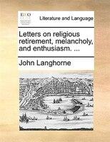 Letters On Religious Retirement, Melancholy, And Enthusiasm. ... - John Langhorne