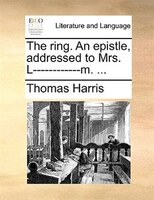 The Ring. An Epistle, Addressed To Mrs. L------------m. ... - Thomas Harris