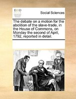 The Debate On A Motion For The Abolition Of The Slave-trade, In The House Of Commons, On Monday The Second Of April, 1792, Reporte - See Notes Multiple Contributors