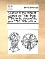A Sketch Of The Reign Of George The Third, From 1780, To The Close Of The Year 1790. Fifth Edition. - See Notes Multiple Contributors