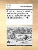 Some Account Of A Meeting Held At The Guild-hall In Bury St. Edmunds On The 4th Of November, 1771. - See Notes Multiple Contributors