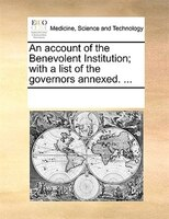 An Account Of The Benevolent Institution; With A List Of The Governors Annexed. ... - See Notes Multiple Contributors