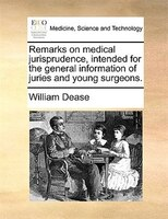 Remarks On Medical Jurisprudence, Intended For The General Information Of Juries And Young Surgeons. - William Dease