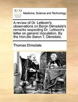 A Review Of Dr. Lettsom's Observations On Baron Dimsdale's Remarks Respecting Dr. Lettsom's Letter On - Thomas Dimsdale