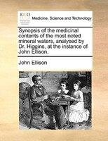 Synopsis Of The Medicinal Contents Of The Most Noted Mineral Waters, Analysed By Dr. Higgins, At The Instance Of John Ellison. - John Ellison