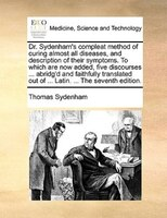 Dr. Sydenham's Compleat Method Of Curing Almost All Diseases, And Description Of Their Symptoms. To Which Are Now Added, - Thomas Sydenham