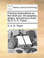 Practical Observations On The Small Pox, The Apoplexy, Dropsy, And Nervous Cholic. By S. A. D. Tissot, ... - S. A. D. Tissot
