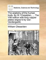 The Anatomy Of The Human Body. By W. Cheselden, ... The Vith Edition With Forty Copper Plates Engrav'd By Ger: - William Cheselden