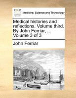 Medical Histories And Reflections. Volume Third. By John Ferriar, ...  Volume 3 Of 3 - John Ferriar