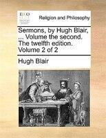 Sermons, By Hugh Blair, ... Volume The Second. The Twelfth Edition. Volume 2 Of 2 - Hugh Blair
