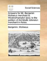 Answers For Mr. Benjamin Molineux Merchant In Woolverhampton [sic]; To The Petition Of Archibald Johnston Merchant In Kelso. - Benjamin. Molineux