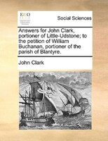 Answers For John Clark, Portioner Of Little-udstone; To The Petition Of William Buchanan, Portioner Of The Parish Of Blantyre. - John Clark