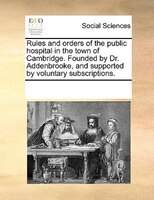 Rules And Orders Of The Public Hospital In The Town Of Cambridge. Founded By Dr. Addenbrooke, And Supported By Voluntary Subscript - See Notes Multiple Contributors