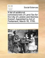 A List Of Additional Commissioners Of Land-tax For The City Of London And Liberties Thereof. Appointed By Act Of Parliament, March - See Notes Multiple Contributors