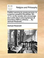 Faithful Warning To Young Persons: In A Sermon Preach'd November 5th, 1713. To The Society Who Encourage The - Samuel Rosewell