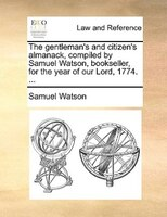 The Gentleman's And Citizen's Almanack, Compiled By Samuel Watson, Bookseller, For The Year Of Our Lord, 1774. - Samuel Watson