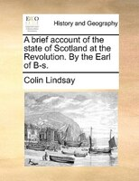 A Brief Account Of The State Of Scotland At The Revolution. By The Earl Of B-s. - Colin Lindsay