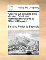 Apperçu Sur La Guerre De La Vendée. Extrait Des Mémoires Manuscrits Du Général Beauvais. - Bertrand Poirier de Beauvais