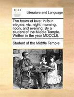 The Hours Of Love: In Four Elegies: Viz. Night, Morning, Noon, And Evening. By A Student Of The Middle Temple. Written - Student Of The Middle Temple