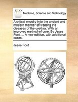 A Critical Enquiry Into The Ancient And Modern Manner Of Treating The Diseases Of The Urethra. With An Improved Method Of Cure. By - Jesse Foot
