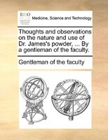 Thoughts And Observations On The Nature And Use Of Dr. James's Powder, ... By A Gentleman Of The Faculty. - Gentleman Of The Faculty
