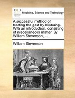 A Successful Method Of Treating The Gout By Blistering. With An Introduction, Consisting Of Miscellaneous Matter. By William Steve - William Stevenson
