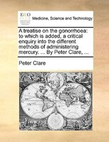 A Treatise On The Gonorrhoea: To Which Is Added, A Critical Enquiry Into The Different Methods Of Administering Mercury. ... By P - Peter Clare
