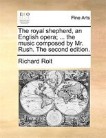 The Royal Shepherd, An English Opera; ... The Music Composed By Mr. Rush. The Second Edition. - Richard Rolt