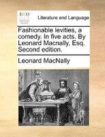 Fashionable Levities, A Comedy. In Five Acts. By Leonard Macnally, Esq. Second Edition. - Leonard Macnally