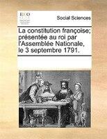 La Constitution Françoise; Présentée Au Roi Par L'assemblée Nationale, Le 3 Septembre 1791. - See Notes Multiple Contributors