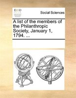 A List Of The Members Of The Philanthropic Society, January 1, 1794. ... - See Notes Multiple Contributors
