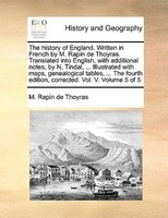 The History Of England. Written In French By M. Rapin De Thoyras. Translated Into English, With Additional Notes, By N. Tindal, .. - M. Rapin De Thoyras