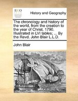 The Chronology And History Of The World, From The Creation To The Year Of Christ, 1790. Illustrated In Lvi Tables; ... By The Revd - John Blair