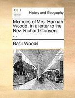 Memoirs Of Mrs. Hannah Woodd, In A Letter To The Rev. Richard Conyers, ... - Basil Woodd
