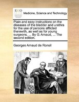 Plain And Easy Instructions On The Diseases Of The Bladder And Urethra For The Use Of Persons Afflicted Therewith, As Well As For - Georges Arnaud De Ronsil