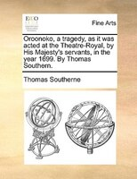 Oroonoko, A Tragedy, As It Was Acted At The Theatre-royal, By His Majesty's Servants, In The Year 1699. By Thomas - Thomas Southerne