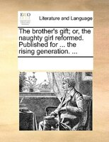 The Brother's Gift; Or, The Naughty Girl Reformed. Published For ... The Rising Generation. ... - See Notes Multiple Contributors