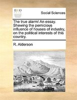 The True Alarm! An Essay. Shewing The Pernicious Influence Of Houses Of Industry, On The Political Interests Of This Country. - R. Alderson