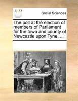 The Poll At The Election Of Members Of Parliament For The Town And County Of Newcastle Upon Tyne. ... - See Notes Multiple Contributors