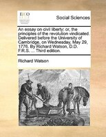 An Essay On Civil Liberty: Or, The Principles Of The Revolution Vindicated. Delivered Before The University Of Cambridge, On W - Richard Watson