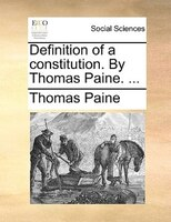 Definition Of A Constitution. By Thomas Paine. ... - Thomas Paine