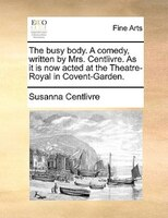 The Busy Body. A Comedy, Written By Mrs. Centlivre. As It Is Now Acted At The Theatre-royal In Covent-garden.