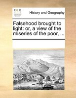 Falsehood Brought To Light: Or, A View Of The Miseries Of The Poor, ... - See Notes Multiple Contributors