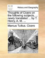 Thoughts Of Cicero On The Following Subjects, ... Newly Translated ... By T. Henry, A. M. ... - Marcus Tullius. Cicero