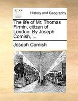 The Life Of Mr. Thomas Firmin, Citizen Of London. By Joseph Cornish, ... - Joseph Cornish